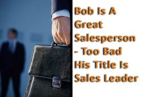 Bob_Is_A_Great_Salesperson_Too_Bad_His_Title_Is-Sales_Leader_Pivotal_Advisors_MN